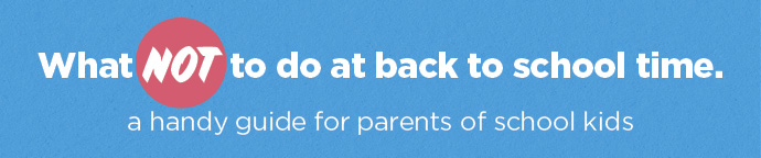 What NOT to do at back to school time - a handy guide for parents of school kids